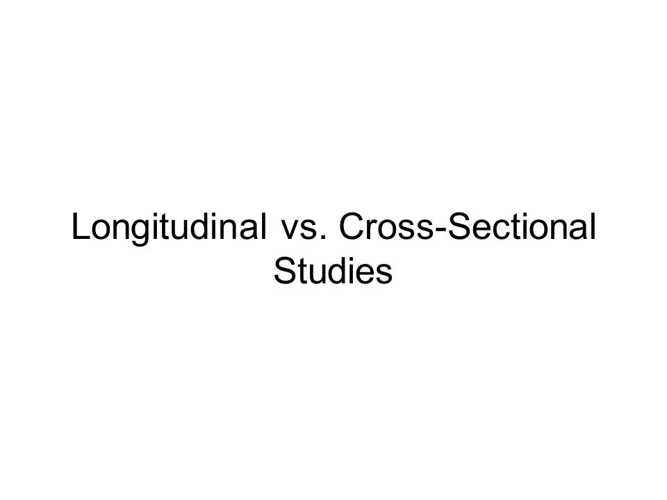 Longitudinal vs. Cross-Sectional Studies