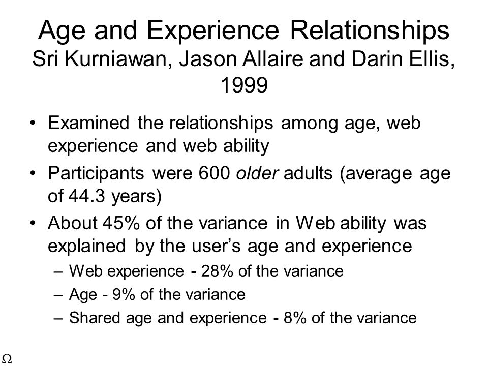 Age and Experience Relationships Sri Kurniawan, Jason Allaire and Darin Ellis, 1999 Examined the relationships among age, web experience and web ability Participants were 600 older adults (average age of 44.3 years) About 45% of the variance in Web ability was explained by the user's age and experience –Web experience - 28% of the variance –Age - 9% of the variance –Shared age and experience - 8% of the variance