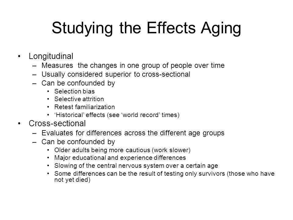 Studying the Effects Aging Longitudinal –Measures the changes in one group of people over time –Usually considered superior to cross-sectional –Can be confounded by Selection bias Selective attrition Retest familiarization 'Historical' effects (see 'world record' times) Cross-sectional –Evaluates for differences across the different age groups –Can be confounded by Older adults being more cautious (work slower) Major educational and experience differences Slowing of the central nervous system over a certain age Some differences can be the result of testing only survivors (those who have not yet died)