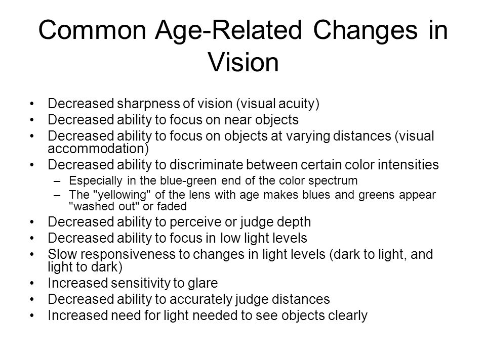 Common Age-Related Changes in Vision Decreased sharpness of vision (visual acuity) Decreased ability to focus on near objects Decreased ability to focus on objects at varying distances (visual accommodation) Decreased ability to discriminate between certain color intensities –Especially in the blue-green end of the color spectrum –The yellowing of the lens with age makes blues and greens appear washed out or faded Decreased ability to perceive or judge depth Decreased ability to focus in low light levels Slow responsiveness to changes in light levels (dark to light, and light to dark) Increased sensitivity to glare Decreased ability to accurately judge distances Increased need for light needed to see objects clearly