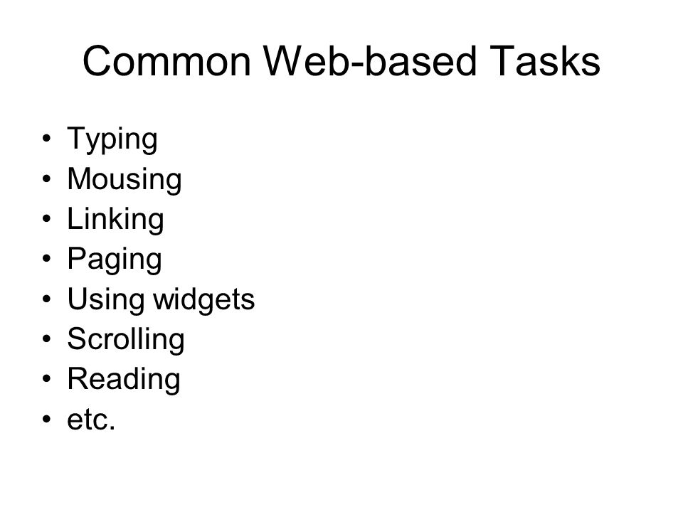 Common Web-based Tasks Typing Mousing Linking Paging Using widgets Scrolling Reading etc.