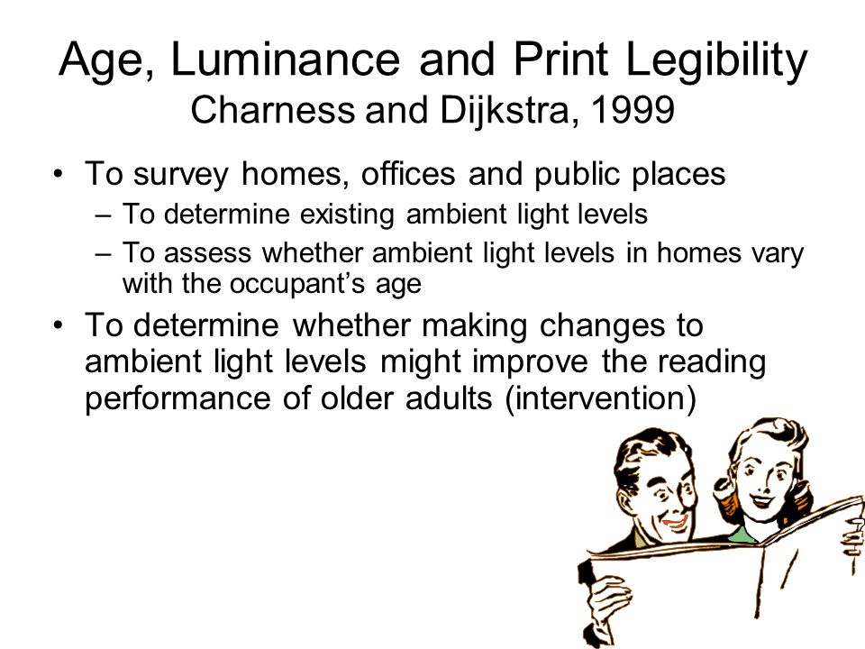 Age, Luminance and Print Legibility Charness and Dijkstra, 1999 To survey homes, offices and public places –To determine existing ambient light levels –To assess whether ambient light levels in homes vary with the occupant's age To determine whether making changes to ambient light levels might improve the reading performance of older adults (intervention)