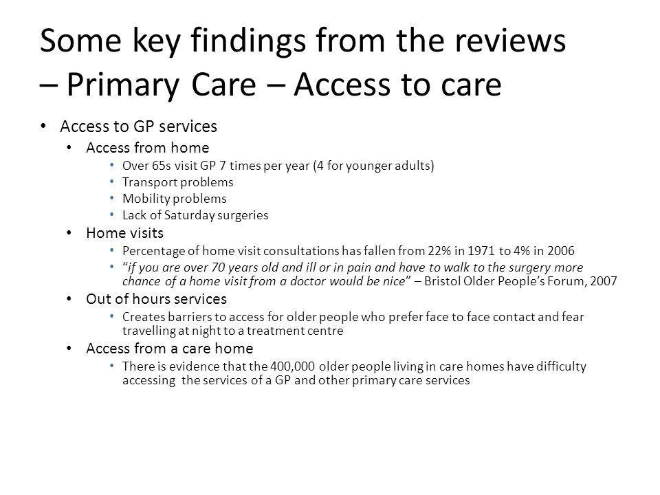 Some key findings from the reviews – Primary Care – Access to care Access to GP services Access from home Over 65s visit GP 7 times per year (4 for younger adults) Transport problems Mobility problems Lack of Saturday surgeries Home visits Percentage of home visit consultations has fallen from 22% in 1971 to 4% in 2006 if you are over 70 years old and ill or in pain and have to walk to the surgery more chance of a home visit from a doctor would be nice – Bristol Older People's Forum, 2007 Out of hours services Creates barriers to access for older people who prefer face to face contact and fear travelling at night to a treatment centre Access from a care home There is evidence that the 400,000 older people living in care homes have difficulty accessing the services of a GP and other primary care services