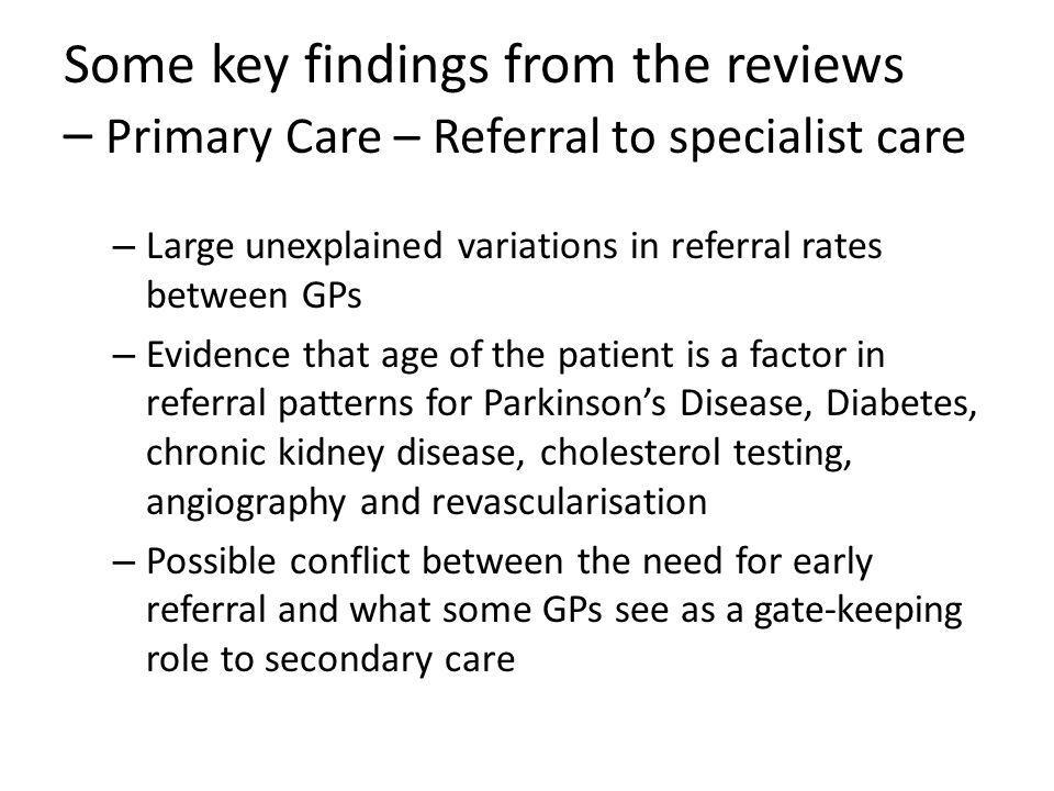Some key findings from the reviews – Primary Care – Referral to specialist care – Large unexplained variations in referral rates between GPs – Evidence that age of the patient is a factor in referral patterns for Parkinson's Disease, Diabetes, chronic kidney disease, cholesterol testing, angiography and revascularisation – Possible conflict between the need for early referral and what some GPs see as a gate-keeping role to secondary care