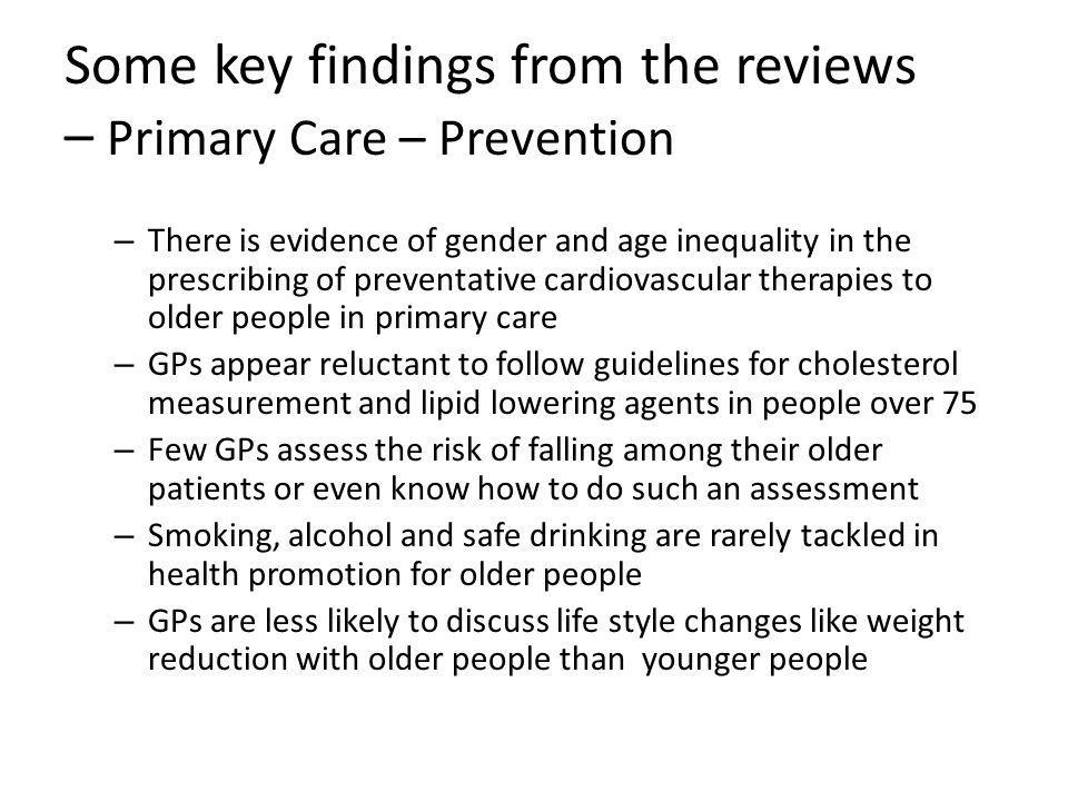 Some key findings from the reviews – Primary Care – Prevention – There is evidence of gender and age inequality in the prescribing of preventative cardiovascular therapies to older people in primary care – GPs appear reluctant to follow guidelines for cholesterol measurement and lipid lowering agents in people over 75 – Few GPs assess the risk of falling among their older patients or even know how to do such an assessment – Smoking, alcohol and safe drinking are rarely tackled in health promotion for older people – GPs are less likely to discuss life style changes like weight reduction with older people than younger people