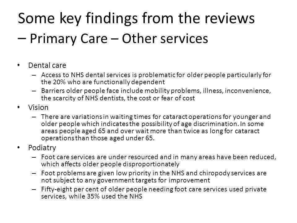 Some key findings from the reviews – Primary Care – Other services Dental care – Access to NHS dental services is problematic for older people particularly for the 20% who are functionally dependent – Barriers older people face include mobility problems, illness, inconvenience, the scarcity of NHS dentists, the cost or fear of cost Vision – There are variations in waiting times for cataract operations for younger and older people which indicates the possibility of age discrimination.