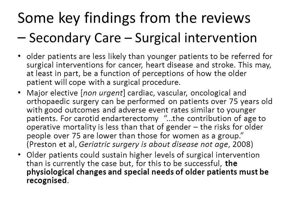 Some key findings from the reviews – Secondary Care – Surgical intervention older patients are less likely than younger patients to be referred for surgical interventions for cancer, heart disease and stroke.