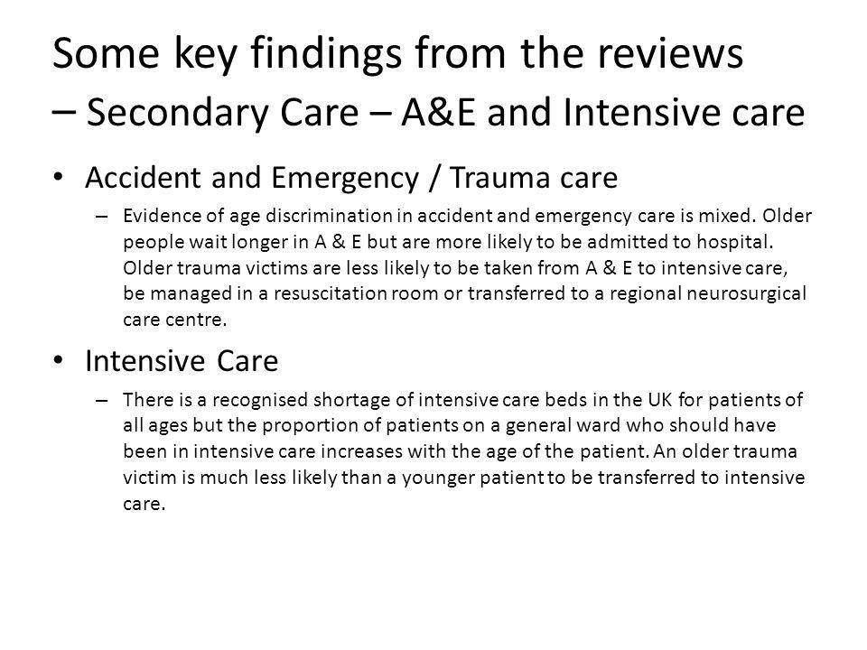 Some key findings from the reviews – Secondary Care – A&E and Intensive care Accident and Emergency / Trauma care – Evidence of age discrimination in accident and emergency care is mixed.