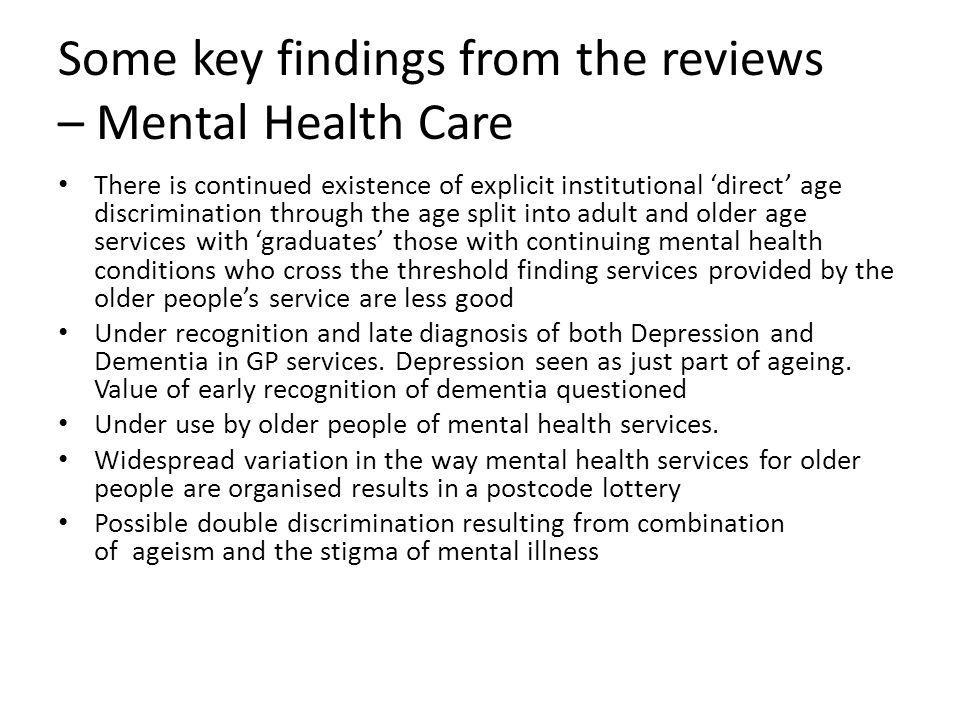 Some key findings from the reviews – Mental Health Care There is continued existence of explicit institutional 'direct' age discrimination through the age split into adult and older age services with 'graduates' those with continuing mental health conditions who cross the threshold finding services provided by the older people's service are less good Under recognition and late diagnosis of both Depression and Dementia in GP services.