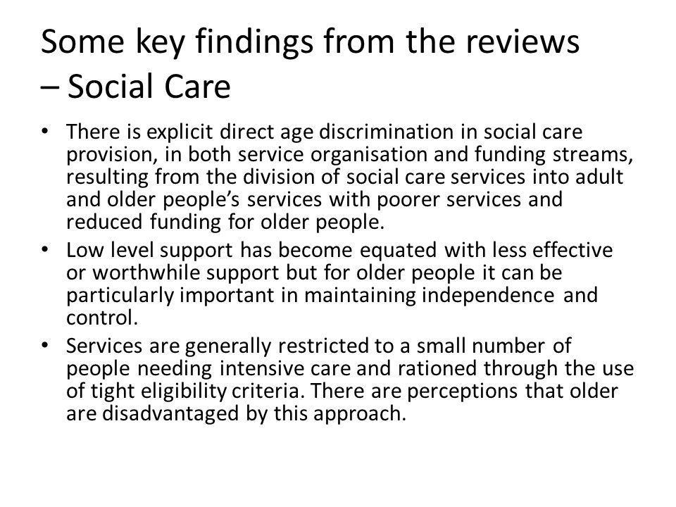 Some key findings from the reviews – Social Care There is explicit direct age discrimination in social care provision, in both service organisation an