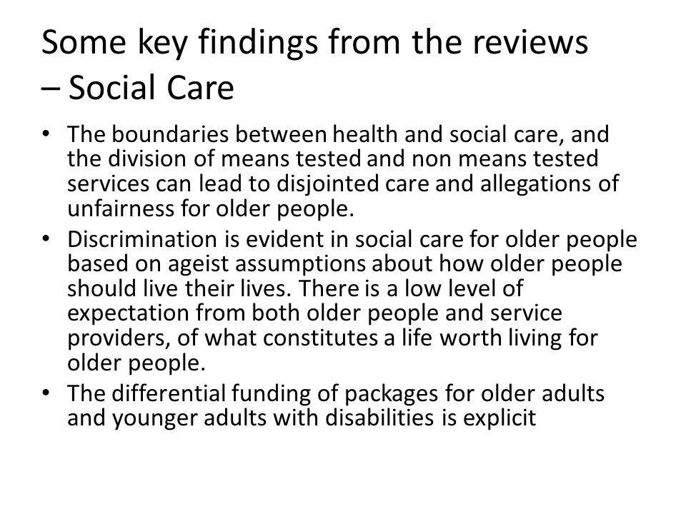 Some key findings from the reviews – Social Care The boundaries between health and social care, and the division of means tested and non means tested services can lead to disjointed care and allegations of unfairness for older people.