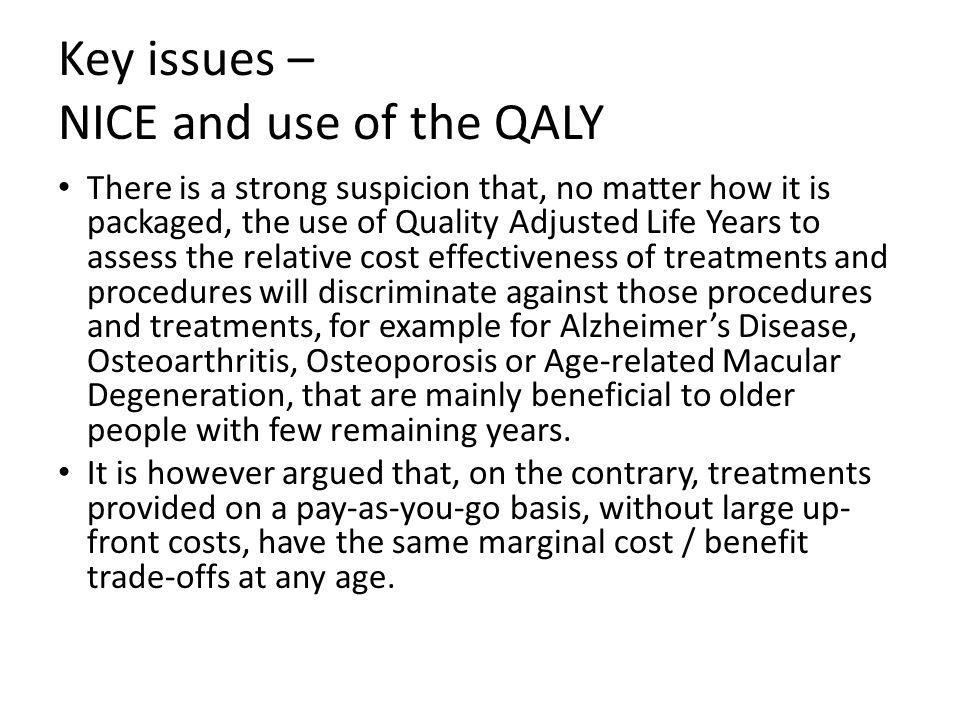Key issues – NICE and use of the QALY There is a strong suspicion that, no matter how it is packaged, the use of Quality Adjusted Life Years to assess the relative cost effectiveness of treatments and procedures will discriminate against those procedures and treatments, for example for Alzheimer's Disease, Osteoarthritis, Osteoporosis or Age-related Macular Degeneration, that are mainly beneficial to older people with few remaining years.