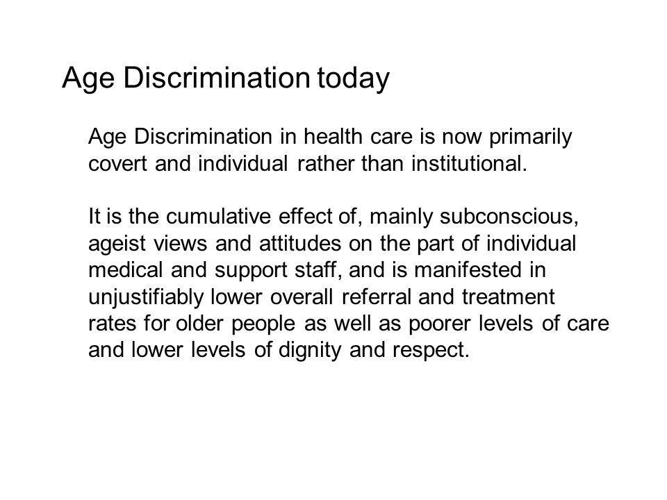 Age Discrimination in health care is now primarily covert and individual rather than institutional.