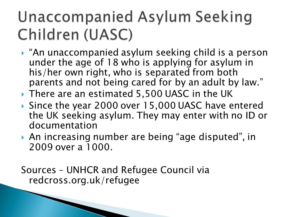  An unaccompanied asylum seeking child is a person under the age of 18 who is applying for asylum in his/her own right, who is separated from both parents and not being cared for by an adult by law.  There are an estimated 5,500 UASC in the UK  Since the year 2000 over 15,000 UASC have entered the UK seeking asylum.
