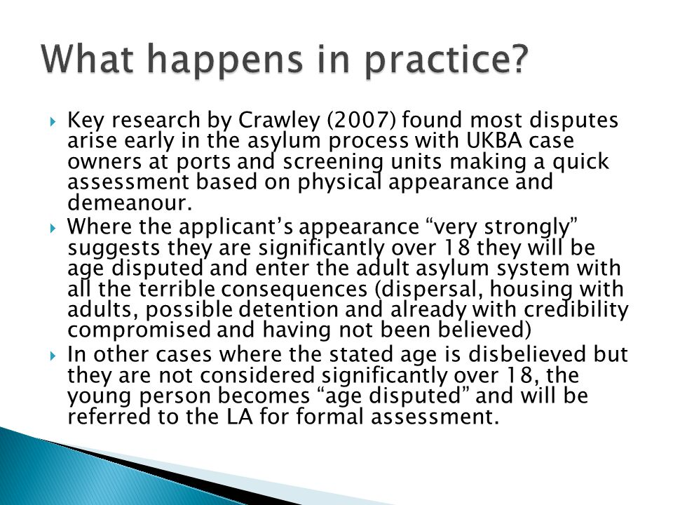  Key research by Crawley (2007) found most disputes arise early in the asylum process with UKBA case owners at ports and screening units making a quick assessment based on physical appearance and demeanour.