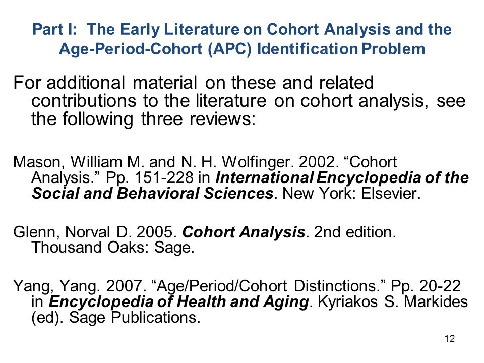 12 Part I: The Early Literature on Cohort Analysis and the Age-Period-Cohort (APC) Identification Problem For additional material on these and related contributions to the literature on cohort analysis, see the following three reviews: Mason, William M.