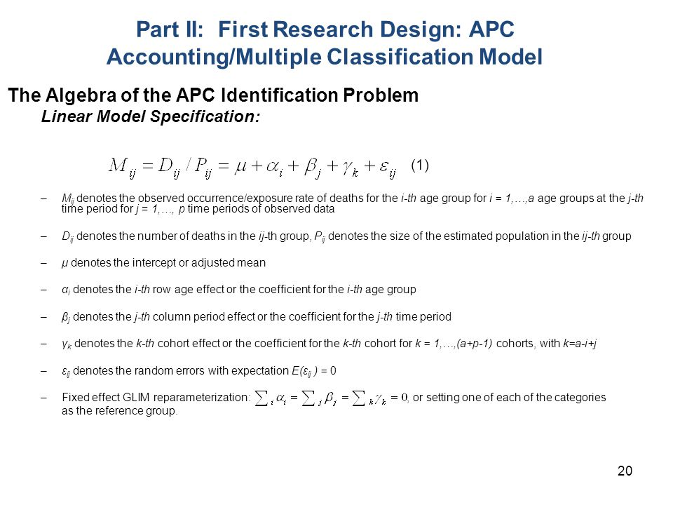 20 Part II: First Research Design: APC Accounting/Multiple Classification Model The Algebra of the APC Identification Problem Linear Model Specification: (1) –M ij denotes the observed occurrence/exposure rate of deaths for the i-th age group for i = 1,…,a age groups at the j-th time period for j = 1,…, p time periods of observed data –D ij denotes the number of deaths in the ij-th group, P ij denotes the size of the estimated population in the ij-th group –μ denotes the intercept or adjusted mean –α i denotes the i-th row age effect or the coefficient for the i-th age group –β j denotes the j-th column period effect or the coefficient for the j-th time period –γ k denotes the k-th cohort effect or the coefficient for the k-th cohort for k = 1,…,(a+p-1) cohorts, with k=a-i+j –ε ij denotes the random errors with expectation E(ε ij ) = 0 –Fixed effect GLIM reparameterization:, or setting one of each of the categories as the reference group.