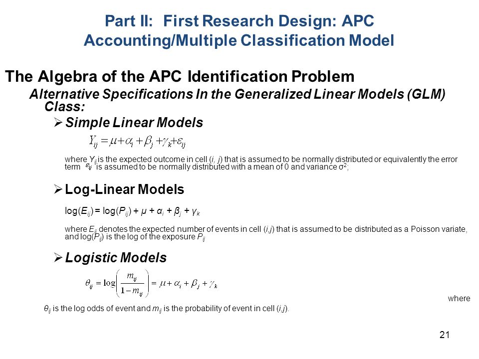 21 Part II: First Research Design: APC Accounting/Multiple Classification Model The Algebra of the APC Identification Problem Alternative Specifications In the Generalized Linear Models (GLM) Class:  Simple Linear Models where Y ij is the expected outcome in cell (i, j) that is assumed to be normally distributed or equivalently the error term is assumed to be normally distributed with a mean of 0 and variance σ 2 ;  Log-Linear Models log(E ij ) = log(P ij ) + μ + α i + β j + γ k where E ij denotes the expected number of events in cell (i,j) that is assumed to be distributed as a Poisson variate, and log(P ij ) is the log of the exposure P ij  Logistic Models where θ ij is the log odds of event and m ij is the probability of event in cell (i,j).