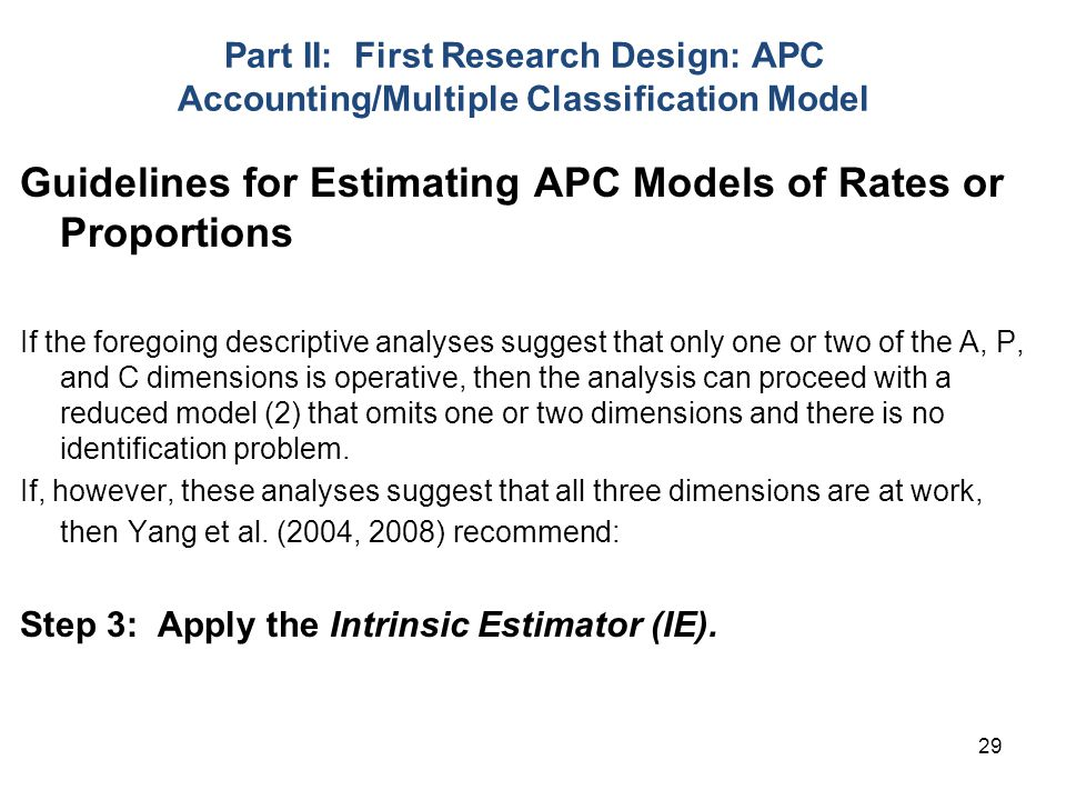 29 Part II: First Research Design: APC Accounting/Multiple Classification Model Guidelines for Estimating APC Models of Rates or Proportions If the foregoing descriptive analyses suggest that only one or two of the A, P, and C dimensions is operative, then the analysis can proceed with a reduced model (2) that omits one or two dimensions and there is no identification problem.