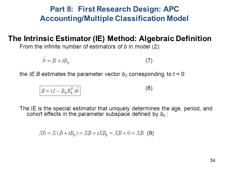 34 Part II: First Research Design: APC Accounting/Multiple Classification Model The Intrinsic Estimator (IE) Method: Algebraic Definition From the infinite number of estimators of b in model (2): (7) the IE B estimates the parameter vector b 0 corresponding to t = 0: (8) The IE is the special estimator that uniquely determines the age, period, and cohort effects in the parameter subspace defined by b 0 : (9)