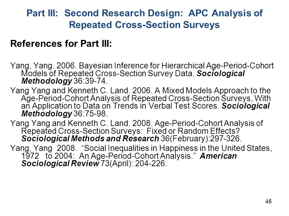46 Part III: Second Research Design: APC Analysis of Repeated Cross-Section Surveys References for Part III: Yang, Yang.