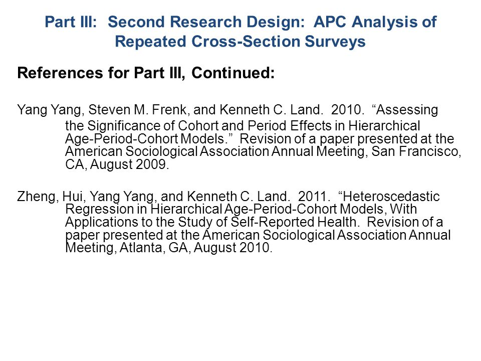 Part III: Second Research Design: APC Analysis of Repeated Cross-Section Surveys References for Part III, Continued: Yang Yang, Steven M.