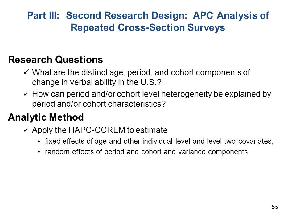 55 Part III: Second Research Design: APC Analysis of Repeated Cross-Section Surveys Research Questions What are the distinct age, period, and cohort components of change in verbal ability in the U.S..