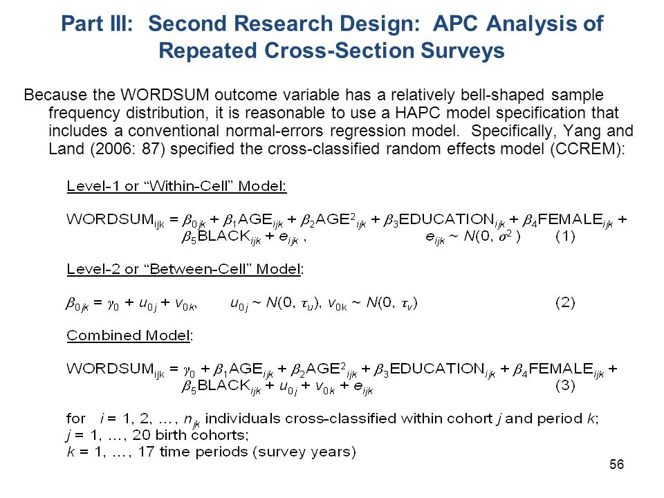 56 Part III: Second Research Design: APC Analysis of Repeated Cross-Section Surveys Because the WORDSUM outcome variable has a relatively bell-shaped sample frequency distribution, it is reasonable to use a HAPC model specification that includes a conventional normal-errors regression model.