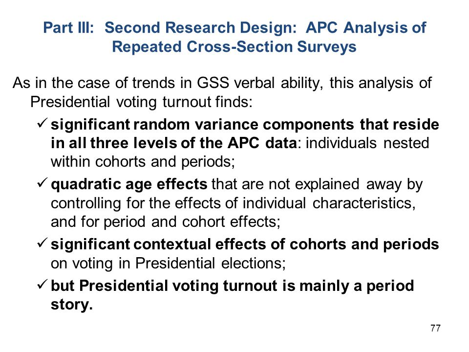 77 Part III: Second Research Design: APC Analysis of Repeated Cross-Section Surveys As in the case of trends in GSS verbal ability, this analysis of Presidential voting turnout finds: significant random variance components that reside in all three levels of the APC data: individuals nested within cohorts and periods; quadratic age effects that are not explained away by controlling for the effects of individual characteristics, and for period and cohort effects; significant contextual effects of cohorts and periods on voting in Presidential elections; but Presidential voting turnout is mainly a period story.