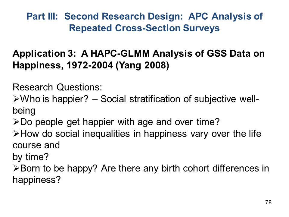 78 Part III: Second Research Design: APC Analysis of Repeated Cross-Section Surveys Application 3: A HAPC-GLMM Analysis of GSS Data on Happiness, 1972-2004 (Yang 2008) Research Questions:  Who is happier.
