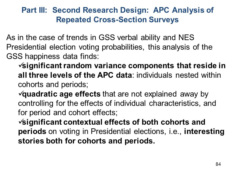 84 Part III: Second Research Design: APC Analysis of Repeated Cross-Section Surveys As in the case of trends in GSS verbal ability and NES Presidential election voting probabilities, this analysis of the GSS happiness data finds: significant random variance components that reside in all three levels of the APC data: individuals nested within cohorts and periods; quadratic age effects that are not explained away by controlling for the effects of individual characteristics, and for period and cohort effects; significant contextual effects of both cohorts and periods on voting in Presidential elections, i.e., interesting stories both for cohorts and periods.
