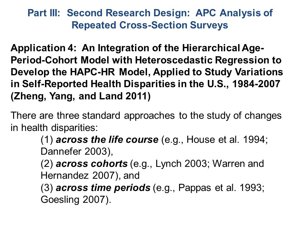 Application 4: An Integration of the Hierarchical Age- Period-Cohort Model with Heteroscedastic Regression to Develop the HAPC-HR Model, Applied to Study Variations in Self-Reported Health Disparities in the U.S., 1984-2007 (Zheng, Yang, and Land 2011) There are three standard approaches to the study of changes in health disparities: (1) across the life course (e.g., House et al.