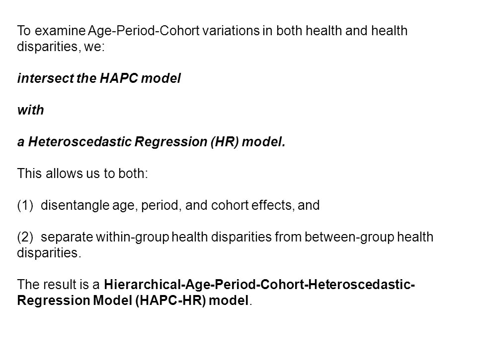 To examine Age-Period-Cohort variations in both health and health disparities, we: intersect the HAPC model with a Heteroscedastic Regression (HR) model.