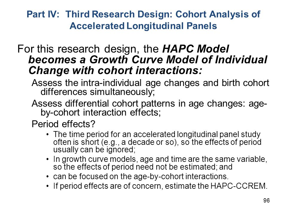 96 Part IV: Third Research Design: Cohort Analysis of Accelerated Longitudinal Panels For this research design, the HAPC Model becomes a Growth Curve Model of Individual Change with cohort interactions: Assess the intra-individual age changes and birth cohort differences simultaneously; Assess differential cohort patterns in age changes: age- by-cohort interaction effects; Period effects.