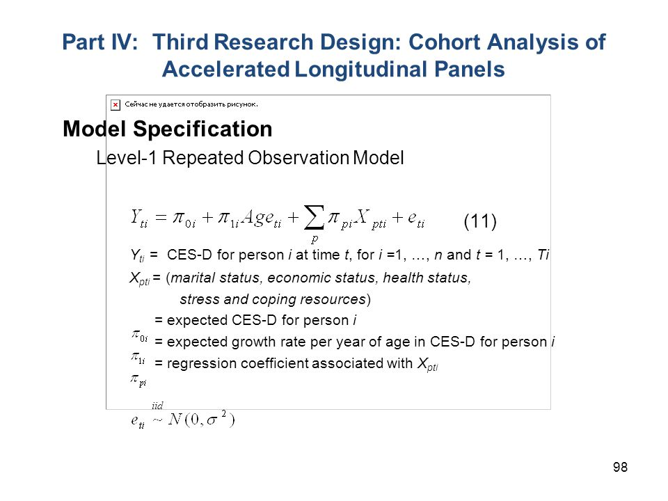 98 Part IV: Third Research Design: Cohort Analysis of Accelerated Longitudinal Panels Model Specification Level-1 Repeated Observation Model (11) Y ti = CES-D for person i at time t, for i =1, …, n and t = 1, …, Ti X pti = (marital status, economic status, health status, stress and coping resources) = expected CES-D for person i = expected growth rate per year of age in CES-D for person i = regression coefficient associated with X pti iid