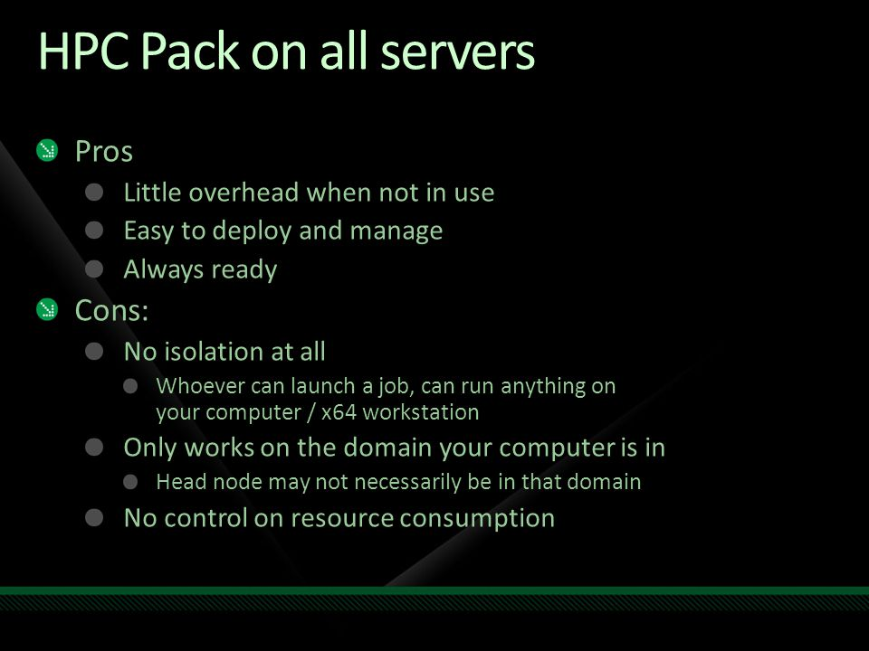 HPC Pack on all servers Pros Little overhead when not in use Easy to deploy and manage Always ready Cons: No isolation at all Whoever can launch a job