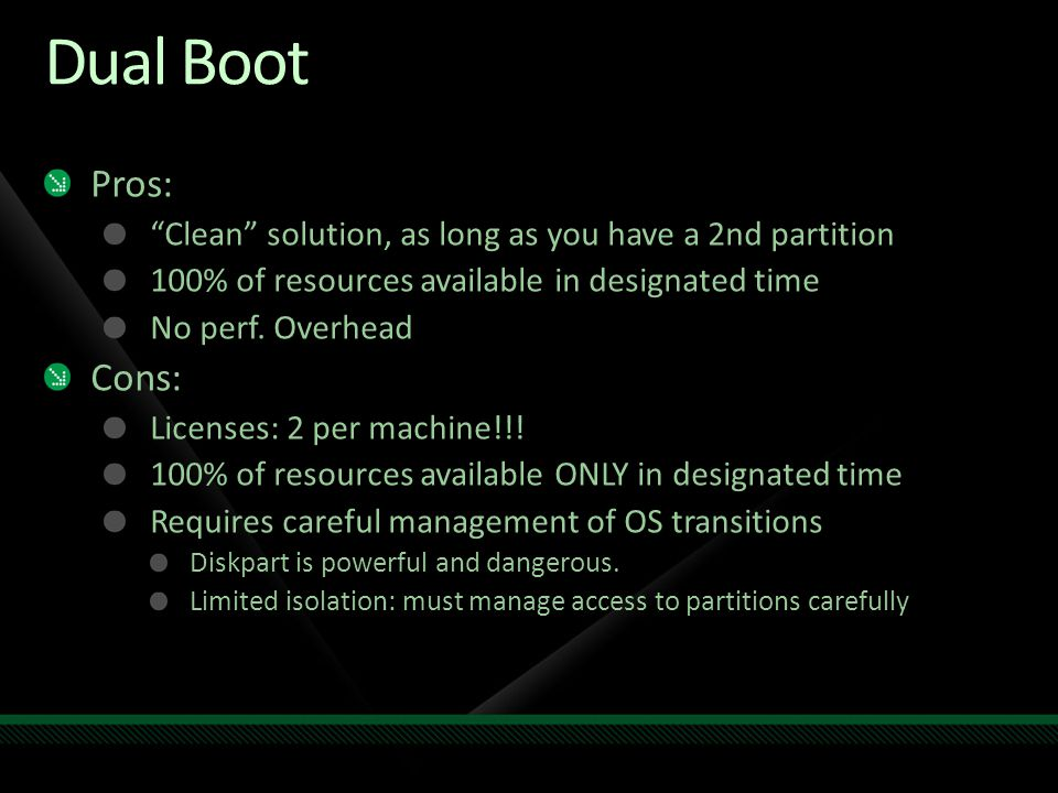 Dual Boot Pros: Clean solution, as long as you have a 2nd partition 100% of resources available in designated time No perf.