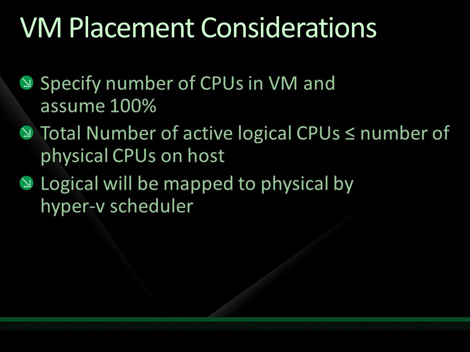 VM Placement Considerations Specify number of CPUs in VM and assume 100% Total Number of active logical CPUs ≤ number of physical CPUs on host Logical will be mapped to physical by hyper-v scheduler
