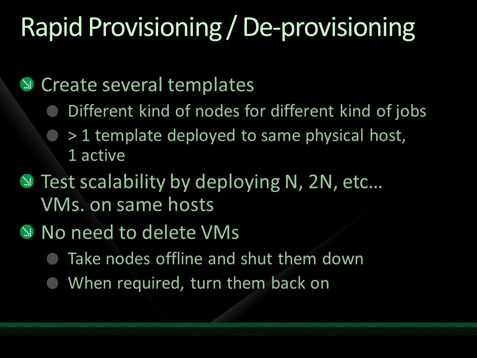 Rapid Provisioning / De-provisioning Create several templates Different kind of nodes for different kind of jobs > 1 template deployed to same physical host, 1 active Test scalability by deploying N, 2N, etc… VMs.