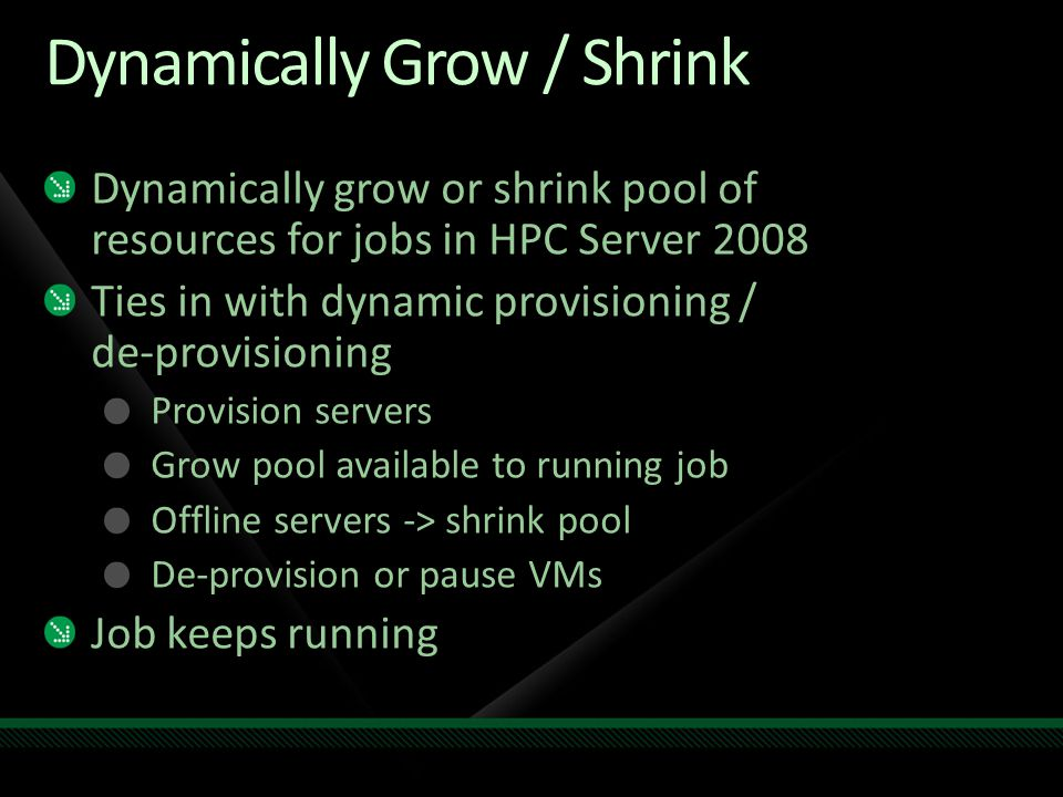 Dynamically Grow / Shrink Dynamically grow or shrink pool of resources for jobs in HPC Server 2008 Ties in with dynamic provisioning / de-provisioning