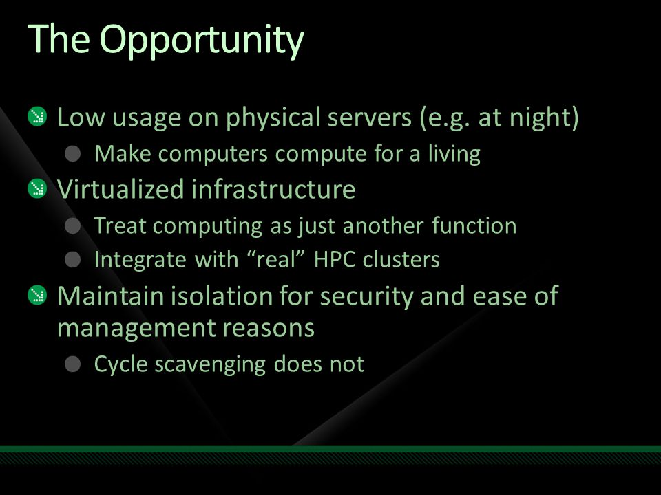 The Opportunity Low usage on physical servers (e.g. at night) Make computers compute for a living Virtualized infrastructure Treat computing as just a