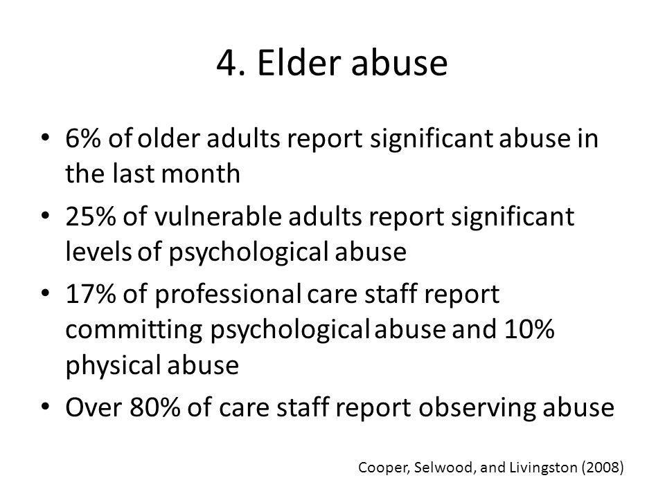 4. Elder abuse 6% of older adults report significant abuse in the last month 25% of vulnerable adults report significant levels of psychological abuse