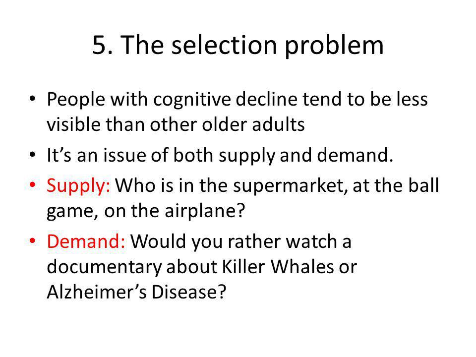 5. The selection problem People with cognitive decline tend to be less visible than other older adults It's an issue of both supply and demand. Supply