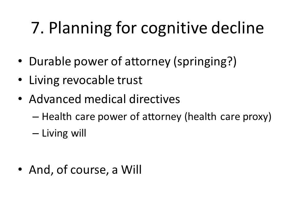 7. Planning for cognitive decline Durable power of attorney (springing?) Living revocable trust Advanced medical directives – Health care power of att