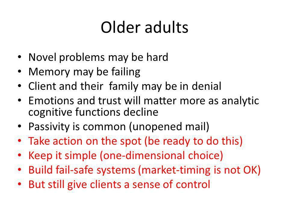 Older adults Novel problems may be hard Memory may be failing Client and their family may be in denial Emotions and trust will matter more as analytic cognitive functions decline Passivity is common (unopened mail) Take action on the spot (be ready to do this) Keep it simple (one-dimensional choice) Build fail-safe systems (market-timing is not OK) But still give clients a sense of control