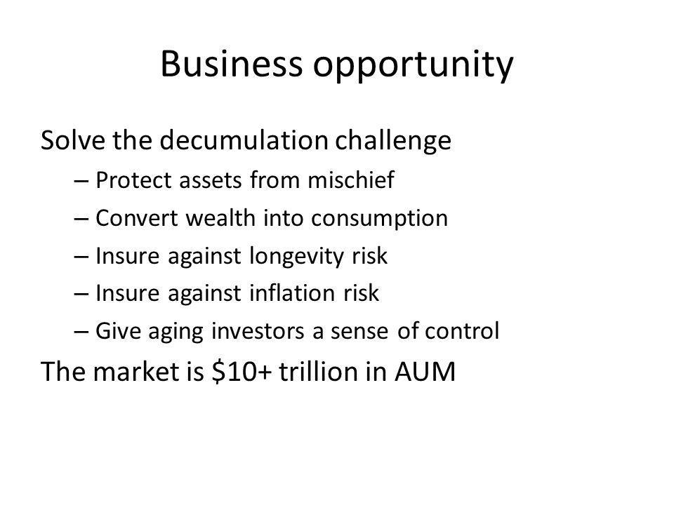 Business opportunity Solve the decumulation challenge – Protect assets from mischief – Convert wealth into consumption – Insure against longevity risk – Insure against inflation risk – Give aging investors a sense of control The market is $10+ trillion in AUM