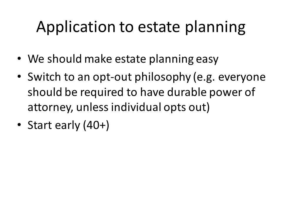 Application to estate planning We should make estate planning easy Switch to an opt-out philosophy (e.g.