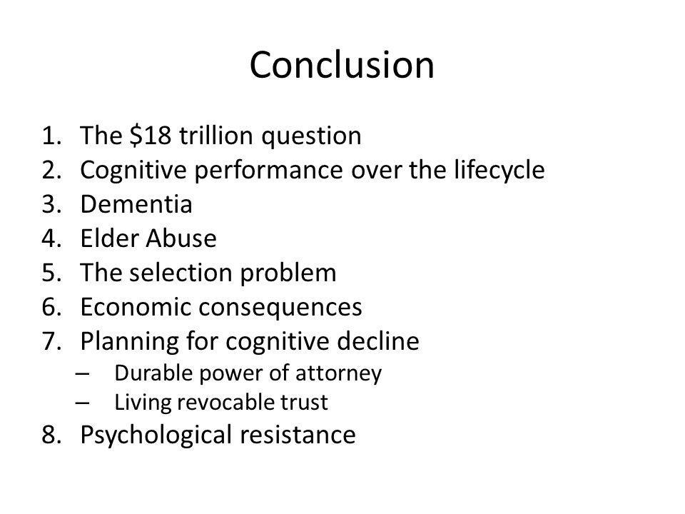 Conclusion 1.The $18 trillion question 2.Cognitive performance over the lifecycle 3.Dementia 4.Elder Abuse 5.The selection problem 6.Economic consequences 7.Planning for cognitive decline – Durable power of attorney – Living revocable trust 8.Psychological resistance