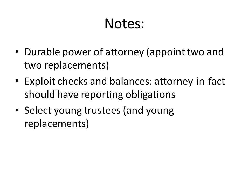 Notes: Durable power of attorney (appoint two and two replacements) Exploit checks and balances: attorney-in-fact should have reporting obligations Select young trustees (and young replacements)