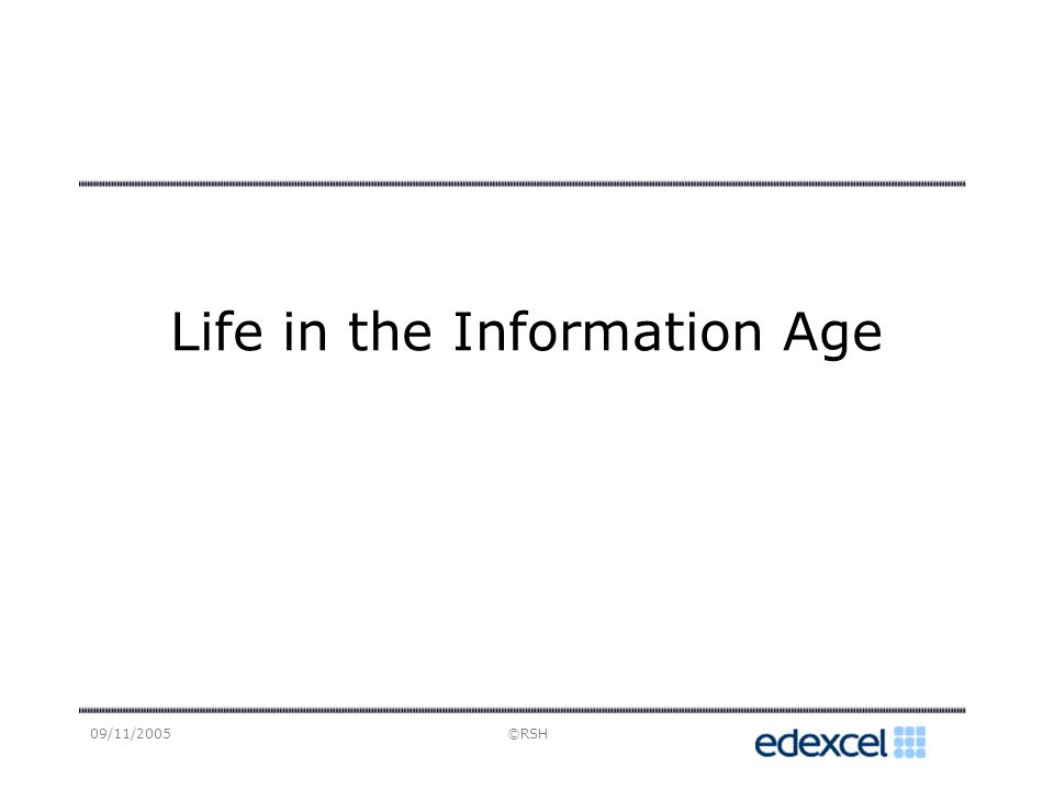 09/11/2005©RSH Life in the Information Age